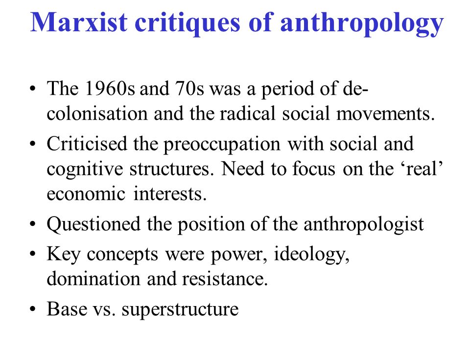 Marxist critiques of anthropology The 1960s and 70s was a period of de- colonisation and the radical social movements. Criticised the preoccupation wi