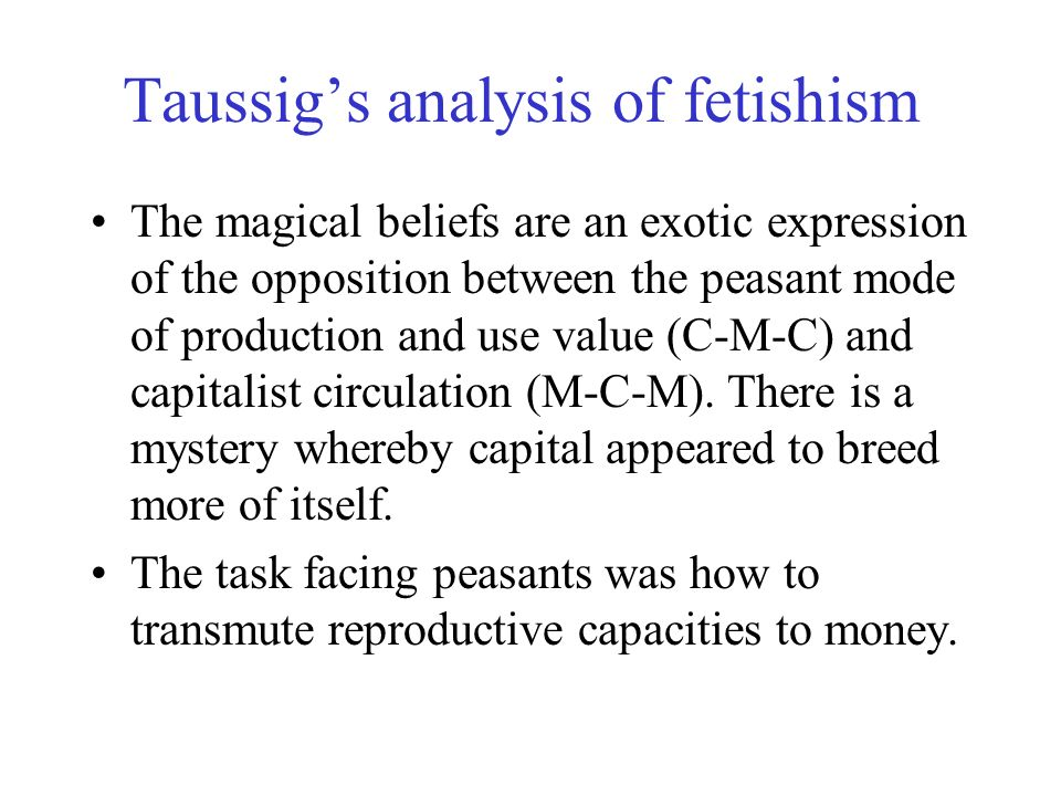 Taussigs analysis of fetishism The magical beliefs are an exotic expression of the opposition between the peasant mode of production and use value (C-