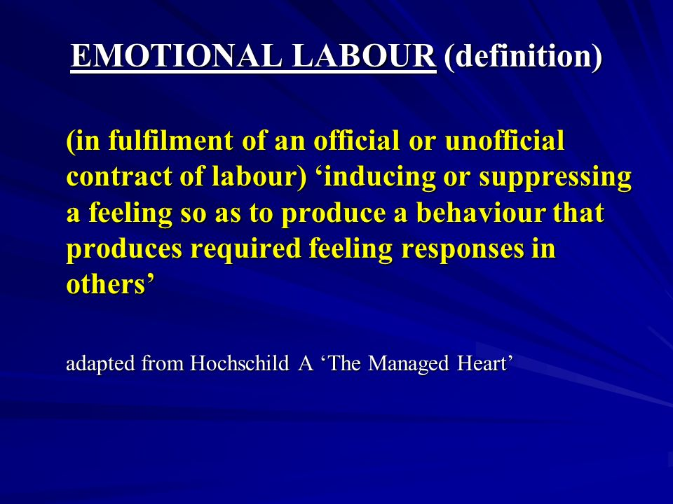 EMOTIONAL LABOUR (definition) (in fulfilment of an official or unofficial contract of labour) inducing or suppressing a feeling so as to produce a behaviour that produces required feeling responses in others adapted from Hochschild A The Managed Heart