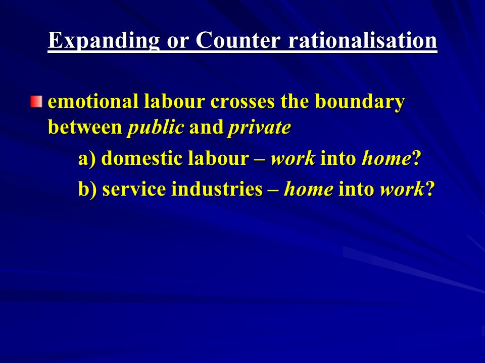 Expanding or Counter rationalisation emotional labour crosses the boundary between public and private a) domestic labour – work into home.