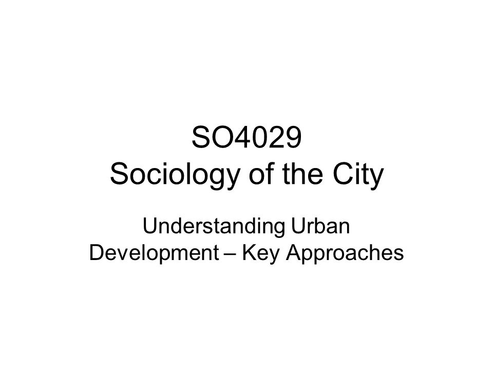 Urban Theory Urban Theory as a sub-set of Social Theory – While in practice the two are intimately connected, there is an assumption amongst urban theorists that life in cities is distinctive Urbanisation & Urbanism All urban theorists deal in some way with the 4 Cs Culture: Beliefs & Physical Environment Consumption: Consumption and production of all goods and services (private & public) Community: Urban social life - includes the size and distribution of populations; demography and change; how humans beings live and interact in close proximity to one another Conflict: Overt and covert conflict and competition between interest/status groups and classes (Parker, 2004)