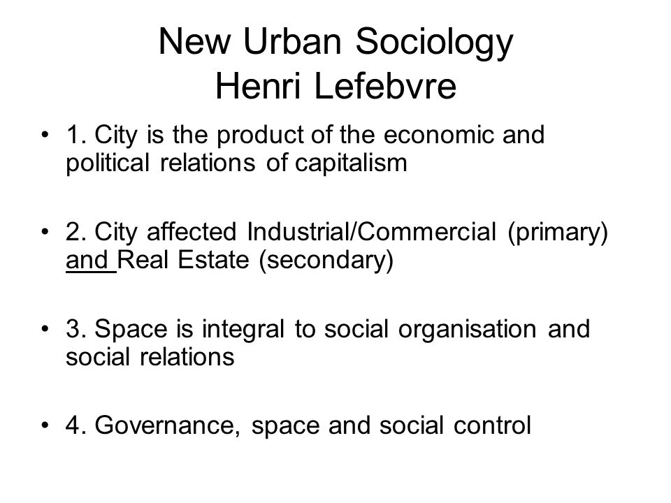 New Urban Sociology Henri Lefebvre 1. City is the product of the economic and political relations of capitalism 2. City affected Industrial/Commercial