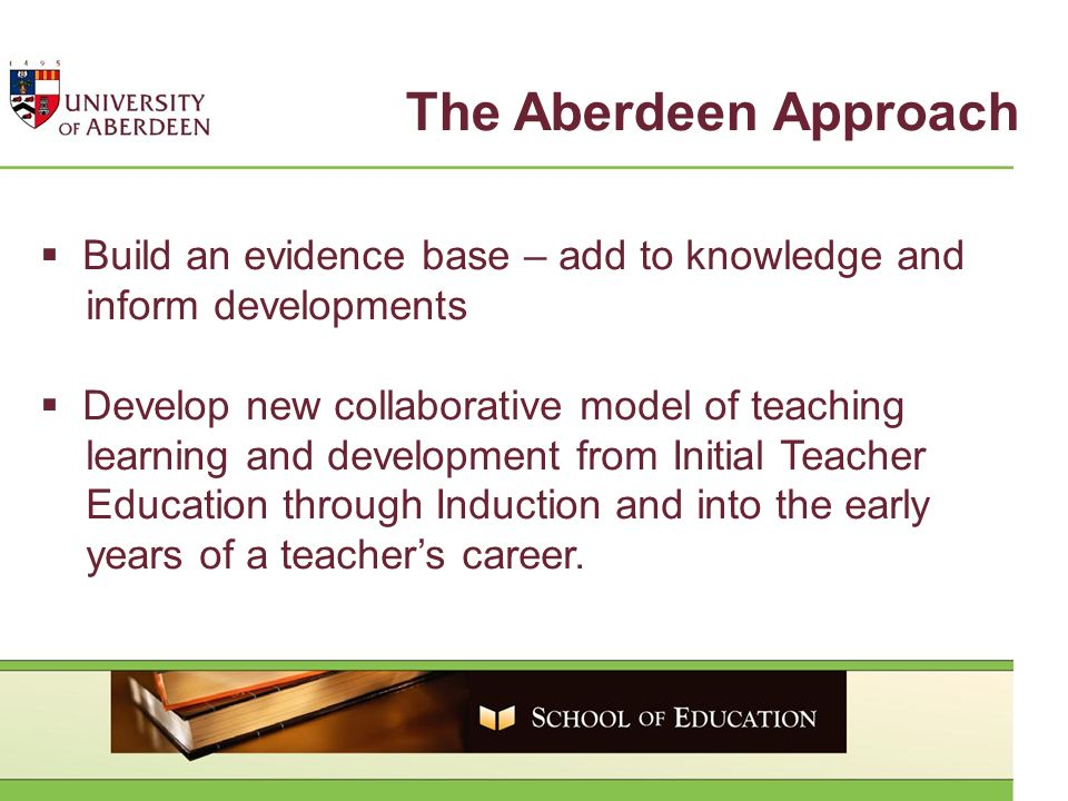 The Aberdeen Approach Build an evidence base – add to knowledge and inform developments Develop new collaborative model of teaching learning and development from Initial Teacher Education through Induction and into the early years of a teachers career.