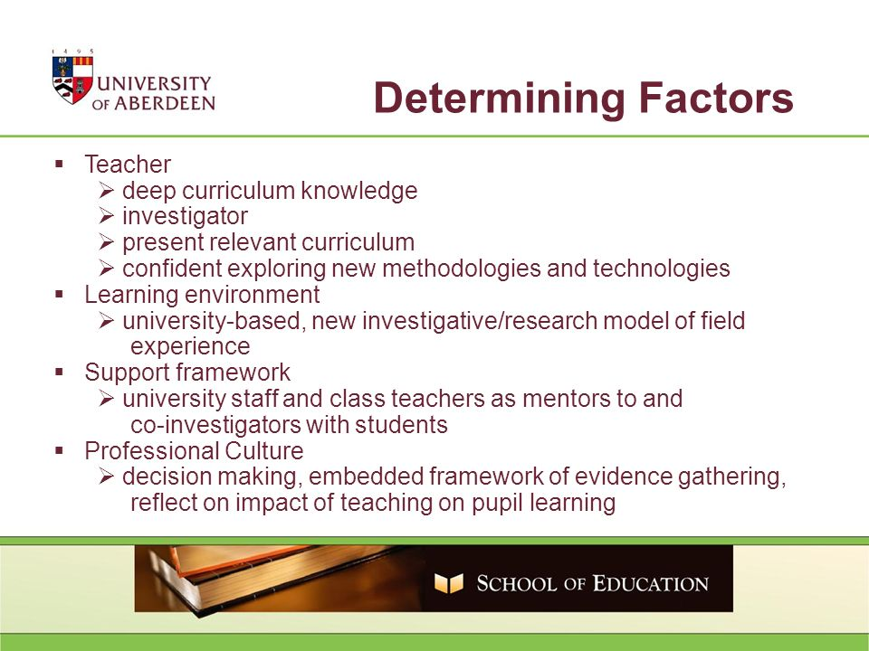 Teacher deep curriculum knowledge investigator present relevant curriculum confident exploring new methodologies and technologies Learning environment university-based, new investigative/research model of field experience Support framework university staff and class teachers as mentors to and co-investigators with students Professional Culture decision making, embedded framework of evidence gathering, reflect on impact of teaching on pupil learning Determining Factors