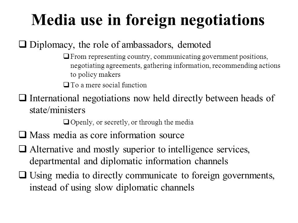 Media use in foreign negotiations Diplomacy, the role of ambassadors, demoted From representing country, communicating government positions, negotiati