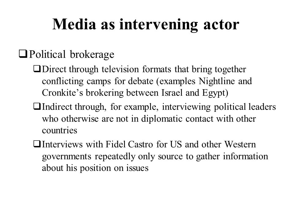 Media as intervening actor Political brokerage Direct through television formats that bring together conflicting camps for debate (examples Nightline