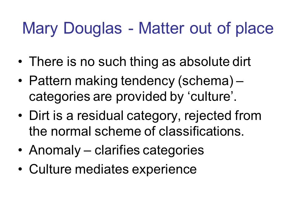 Mary Douglas - Matter out of place There is no such thing as absolute dirt Pattern making tendency (schema) – categories are provided by culture.