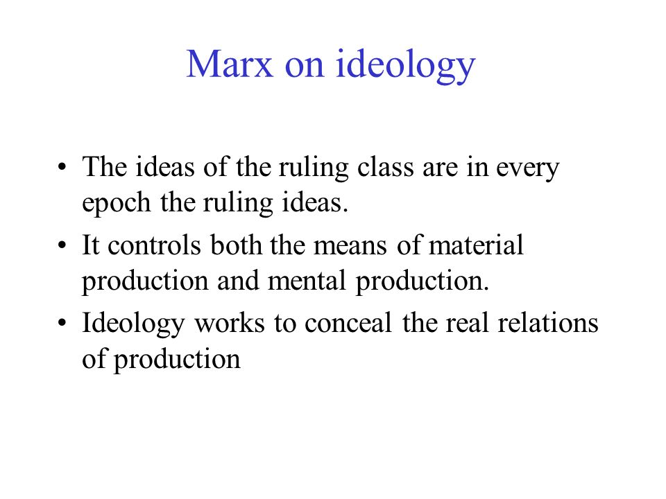 Marx on ideology The ideas of the ruling class are in every epoch the ruling ideas.