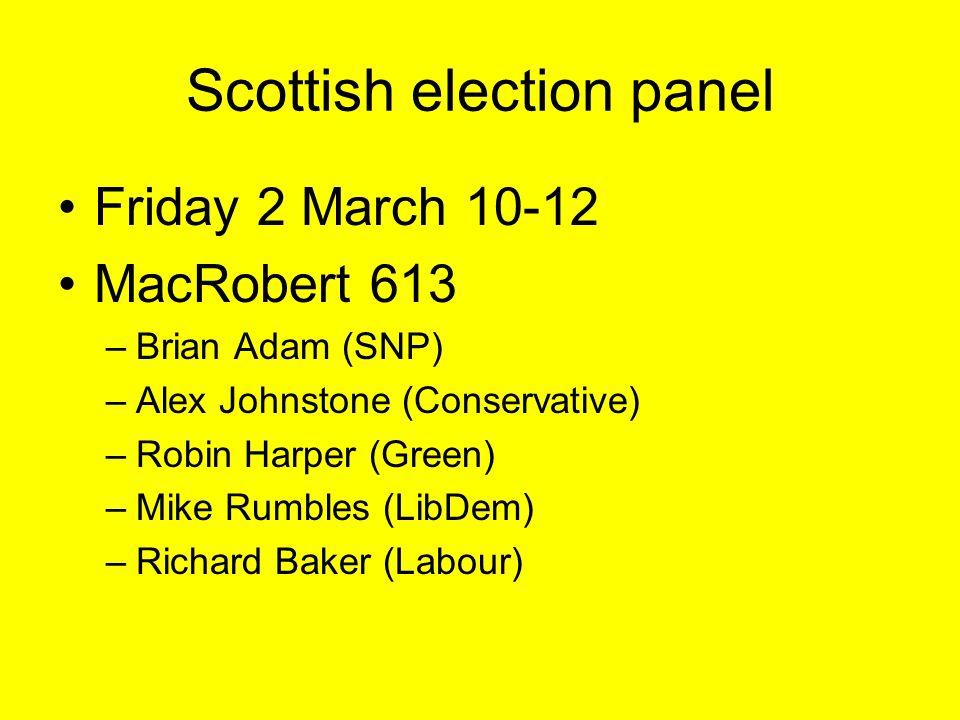 Scottish election panel Friday 2 March 10-12 MacRobert 613 –Brian Adam (SNP) –Alex Johnstone (Conservative) –Robin Harper (Green) –Mike Rumbles (LibDem) –Richard Baker (Labour)