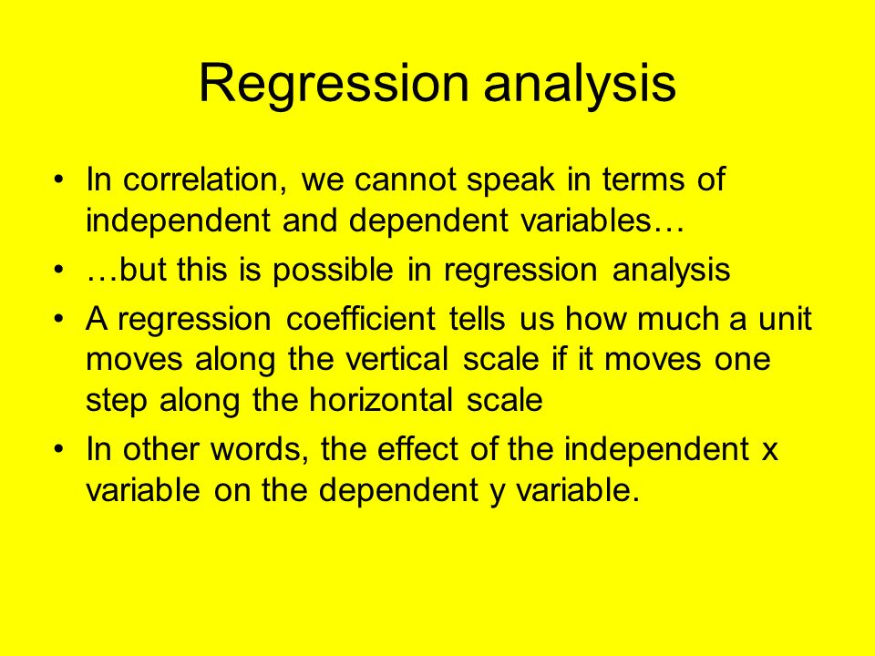 Regression analysis In correlation, we cannot speak in terms of independent and dependent variables… …but this is possible in regression analysis A regression coefficient tells us how much a unit moves along the vertical scale if it moves one step along the horizontal scale In other words, the effect of the independent x variable on the dependent y variable.