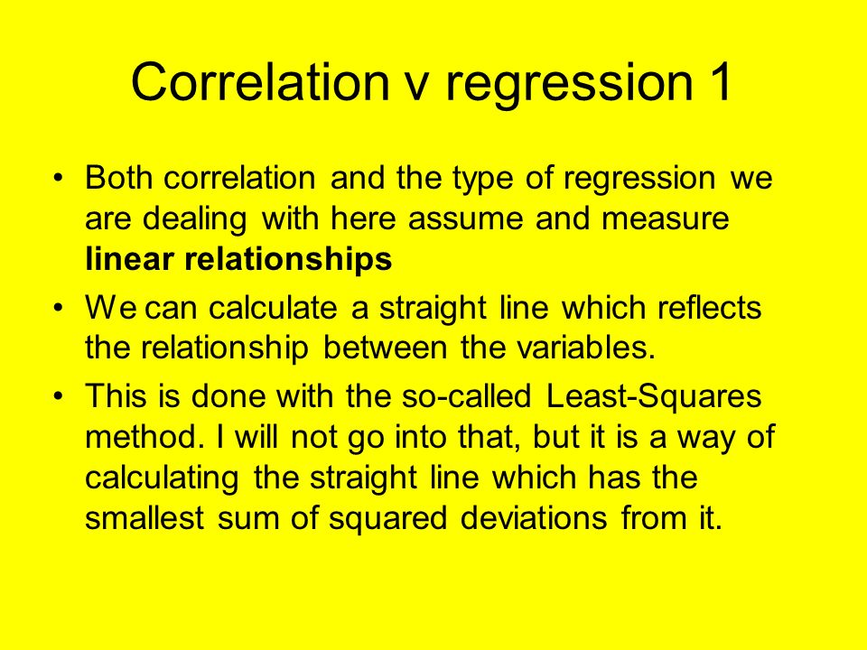 Correlation v regression 1 Both correlation and the type of regression we are dealing with here assume and measure linear relationships We can calculate a straight line which reflects the relationship between the variables.