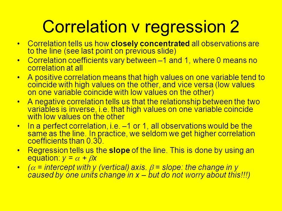 Correlation v regression 2 Correlation tells us how closely concentrated all observations are to the line (see last point on previous slide) Correlation coefficients vary between –1 and 1, where 0 means no correlation at all A positive correlation means that high values on one variable tend to coincide with high values on the other, and vice versa (low values on one variable coincide with low values on the other) A negative correlation tells us that the relationship between the two variables is inverse, i.e.