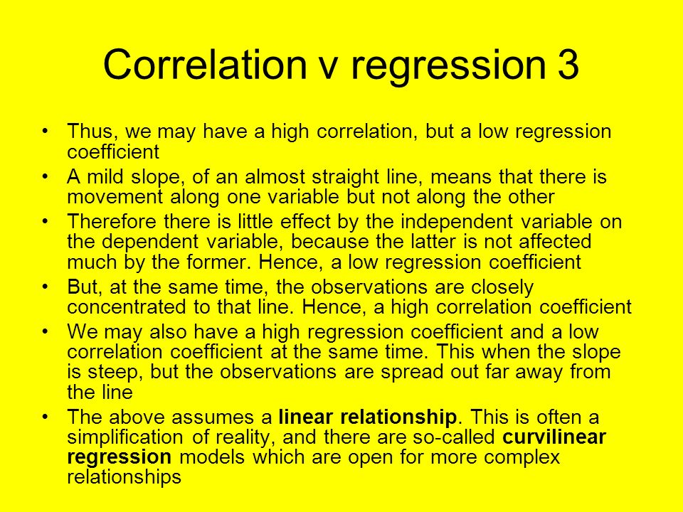 Correlation v regression 3 Thus, we may have a high correlation, but a low regression coefficient A mild slope, of an almost straight line, means that there is movement along one variable but not along the other Therefore there is little effect by the independent variable on the dependent variable, because the latter is not affected much by the former.