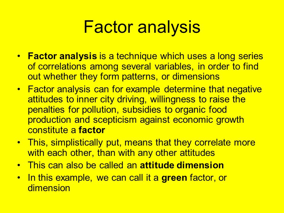 Factor analysis Factor analysis is a technique which uses a long series of correlations among several variables, in order to find out whether they form patterns, or dimensions Factor analysis can for example determine that negative attitudes to inner city driving, willingness to raise the penalties for pollution, subsidies to organic food production and scepticism against economic growth constitute a factor This, simplistically put, means that they correlate more with each other, than with any other attitudes This can also be called an attitude dimension In this example, we can call it a green factor, or dimension