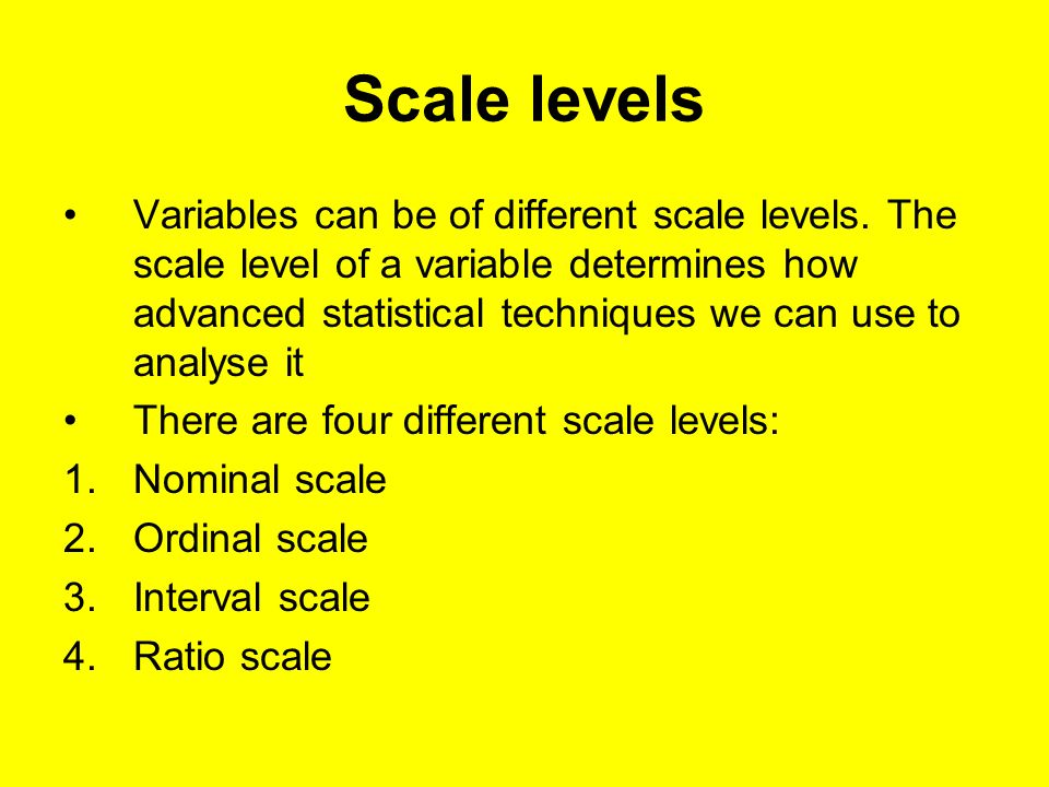 Scale levels Variables can be of different scale levels. The scale level of a variable determines how advanced statistical techniques we can use to an