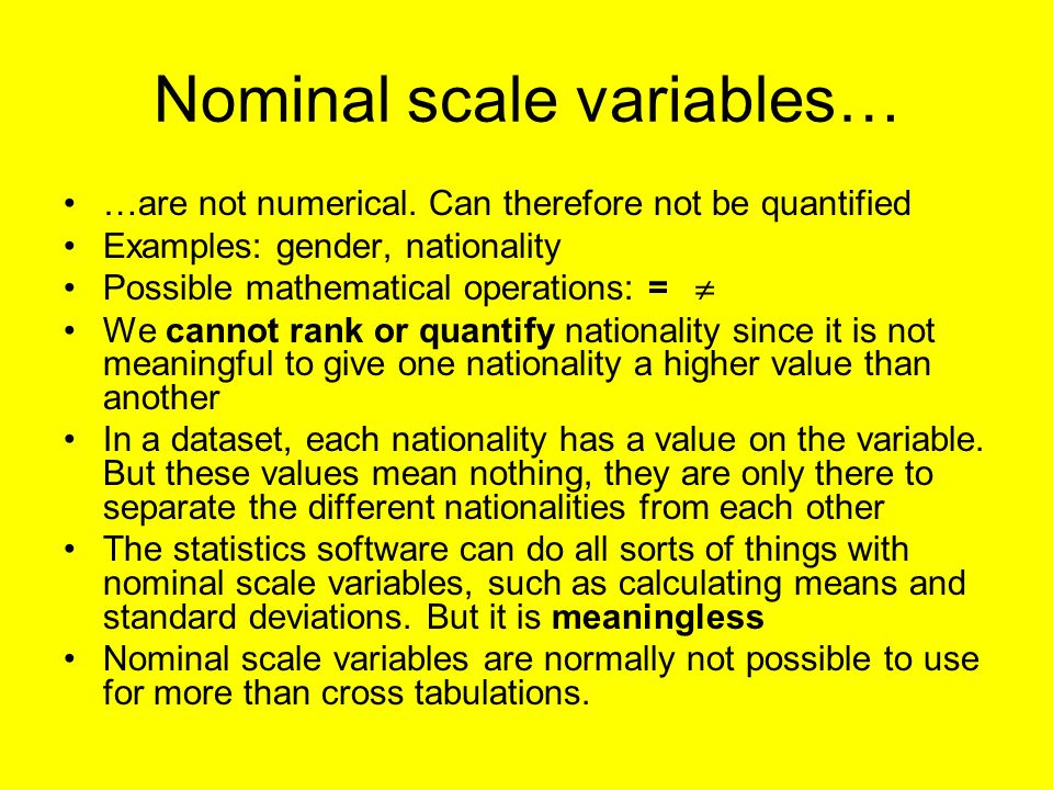 Nominal scale variables… …are not numerical. Can therefore not be quantified Examples: gender, nationality Possible mathematical operations: = We cann
