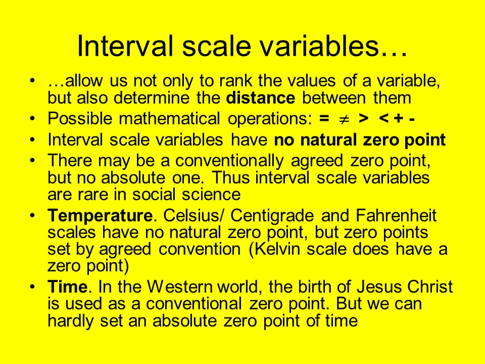 Interval scale variables… …allow us not only to rank the values of a variable, but also determine the distance between them Possible mathematical operations: = > < + - Interval scale variables have no natural zero point There may be a conventionally agreed zero point, but no absolute one.