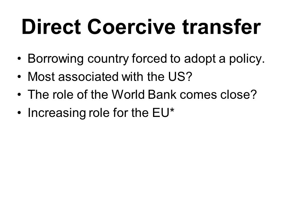 Direct Coercive transfer Borrowing country forced to adopt a policy. Most associated with the US? The role of the World Bank comes close? Increasing r