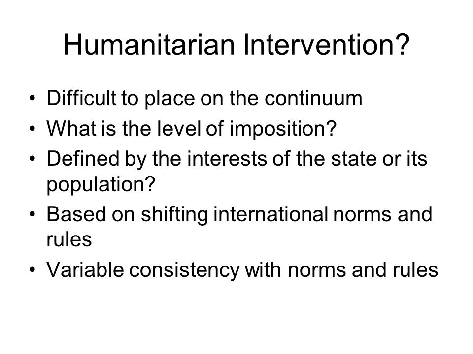 Humanitarian Intervention? Difficult to place on the continuum What is the level of imposition? Defined by the interests of the state or its populatio