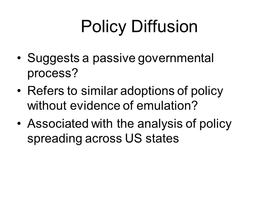 Policy Diffusion Suggests a passive governmental process? Refers to similar adoptions of policy without evidence of emulation? Associated with the ana