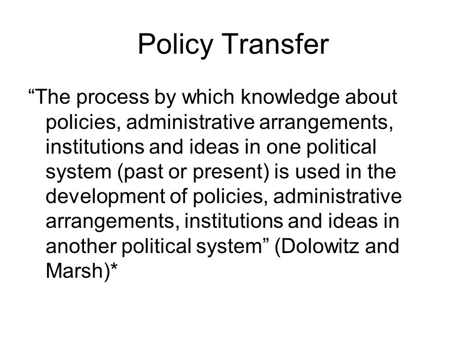 Policy Transfer The process by which knowledge about policies, administrative arrangements, institutions and ideas in one political system (past or pr