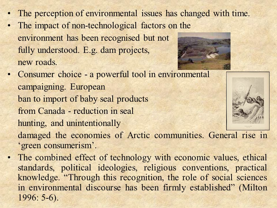 The perception of environmental issues has changed with time. The impact of non-technological factors on the environment has been recognised but not f