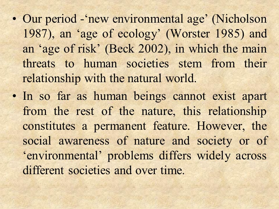 Our period -new environmental age (Nicholson 1987), an age of ecology (Worster 1985) and an age of risk (Beck 2002), in which the main threats to huma