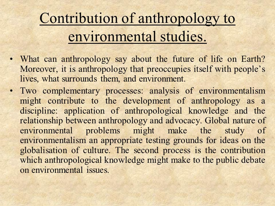 Contribution of anthropology to environmental studies. What can anthropology say about the future of life on Earth? Moreover, it is anthropology that