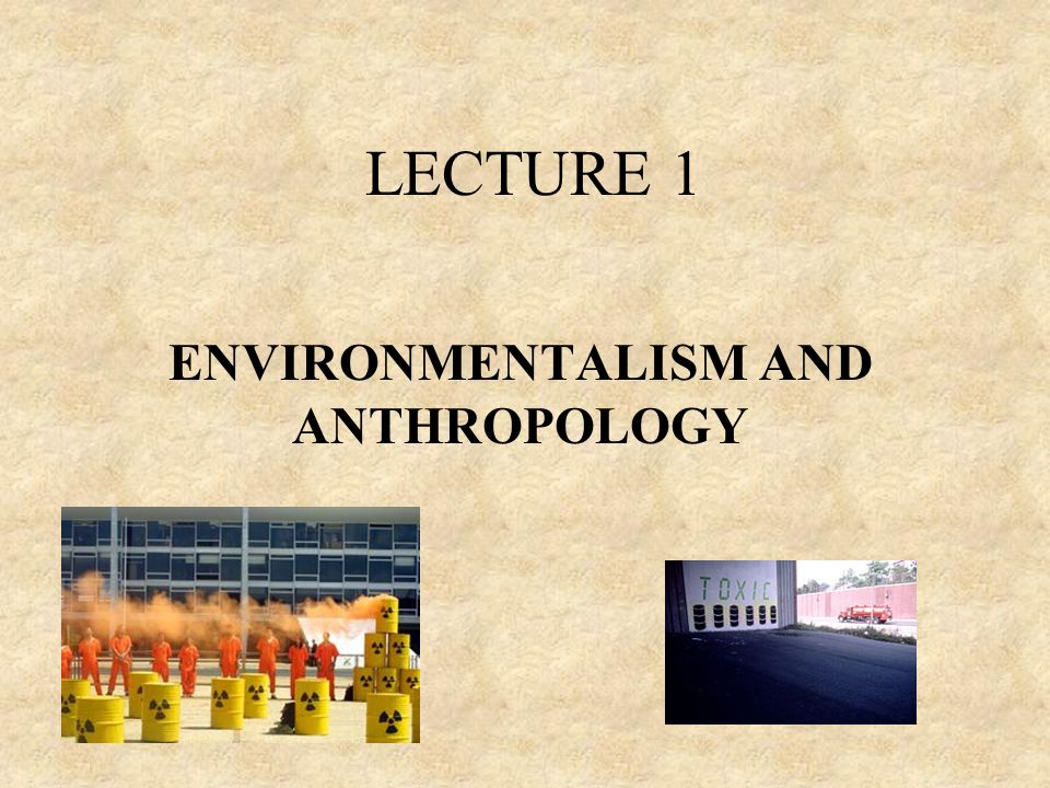 LECTURE 1 ENVIRONMENTALISM AND ANTHROPOLOGY