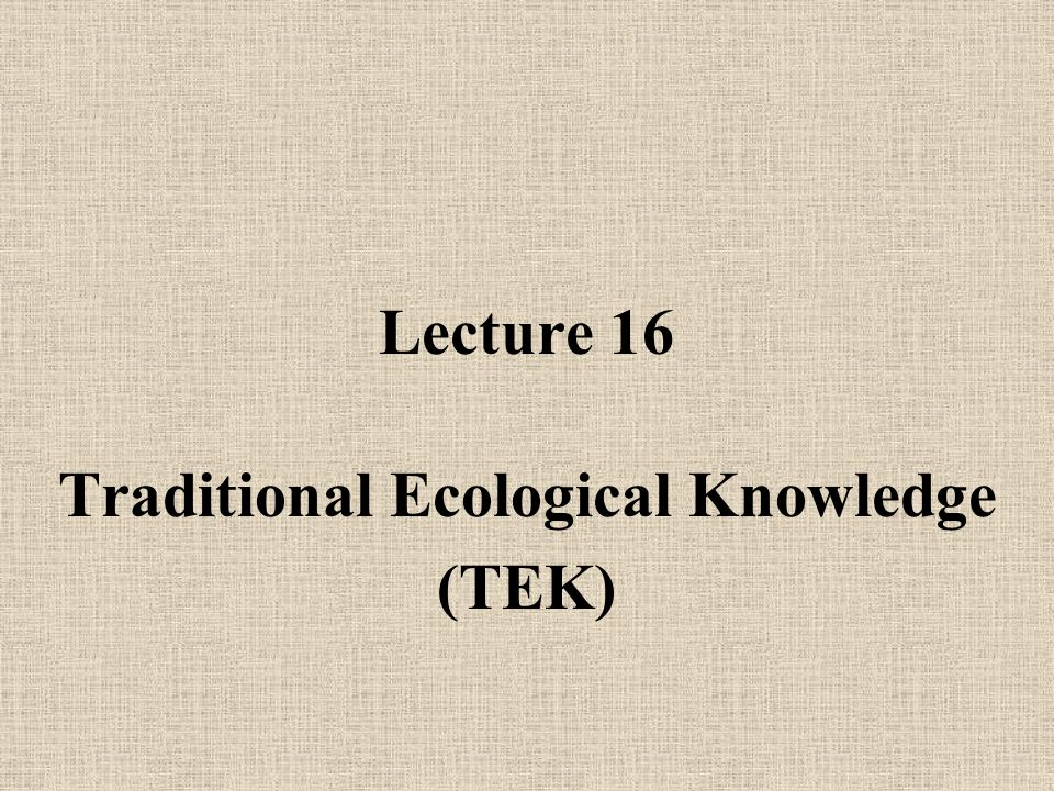 Lecture 16 Traditional Ecological Knowledge (TEK)