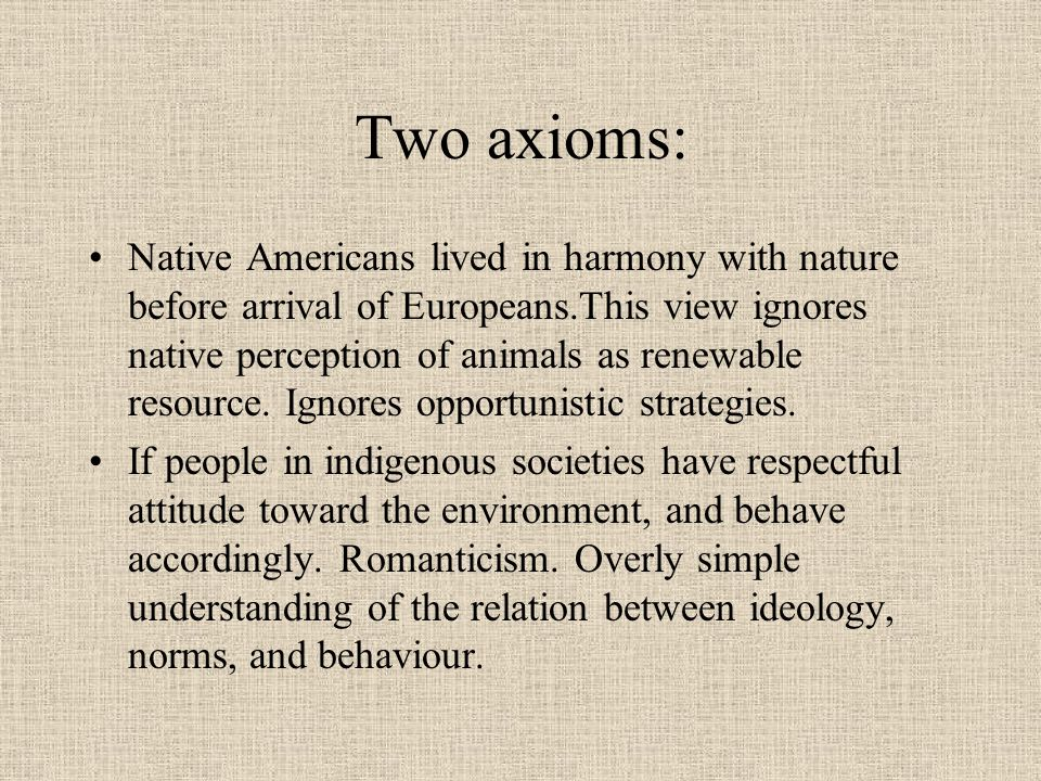 Two axioms: Native Americans lived in harmony with nature before arrival of Europeans.This view ignores native perception of animals as renewable reso