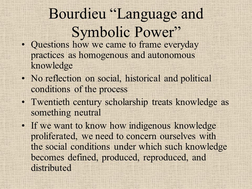 Bourdieu Language and Symbolic Power Questions how we came to frame everyday practices as homogenous and autonomous knowledge No reflection on social,