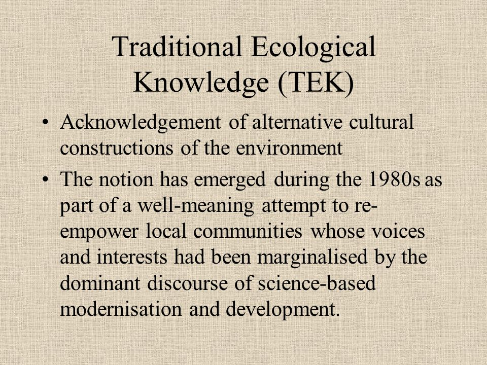 Traditional Ecological Knowledge (TEK) Acknowledgement of alternative cultural constructions of the environment The notion has emerged during the 1980