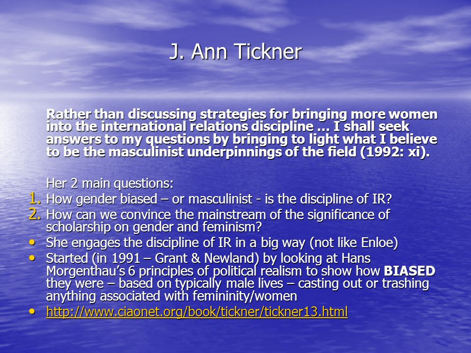 J. Ann Tickner Rather than discussing strategies for bringing more women into the international relations discipline … I shall seek answers to my ques