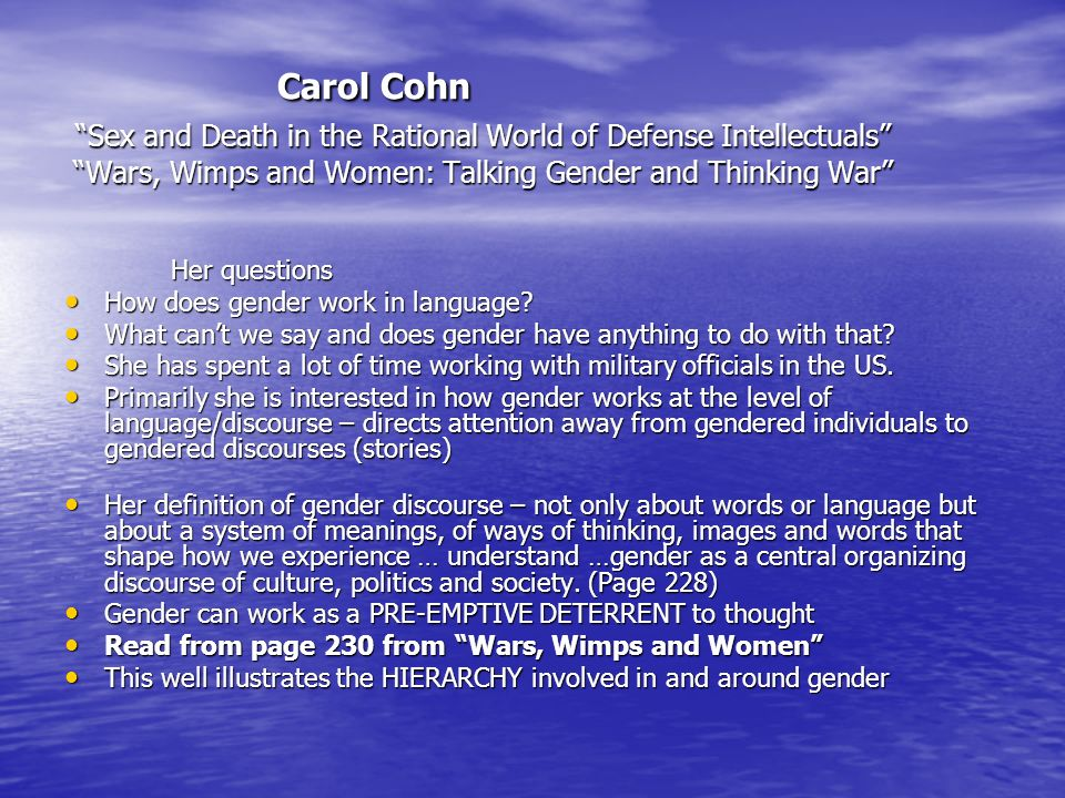 Carol Cohn Sex and Death in the Rational World of Defense Intellectuals Wars, Wimps and Women: Talking Gender and Thinking War Her questions How does