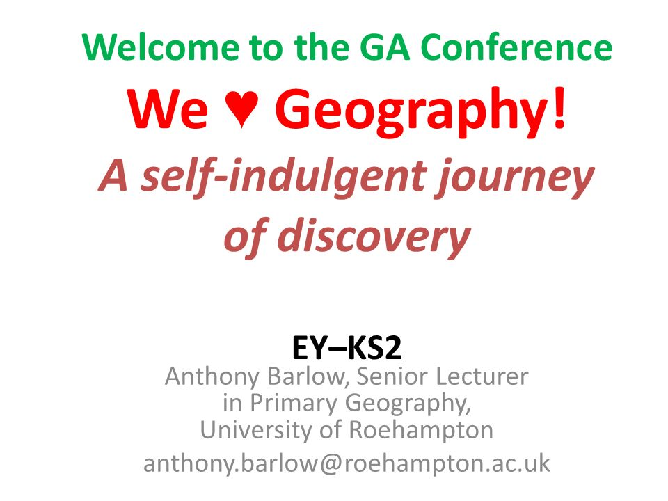 Welcome to the GA Conference We Geography! A self-indulgent journey of discovery EY–KS2 Anthony Barlow, Senior Lecturer in Primary Geography, Universi