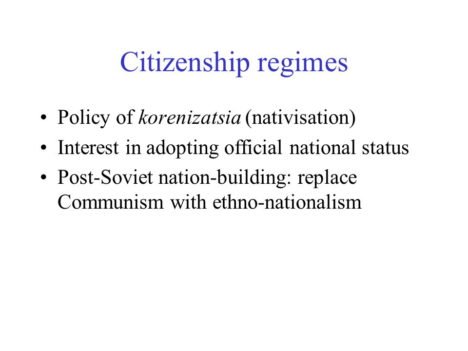 Citizenship regimes Policy of korenizatsia (nativisation) Interest in adopting official national status Post-Soviet nation-building: replace Communism with ethno-nationalism