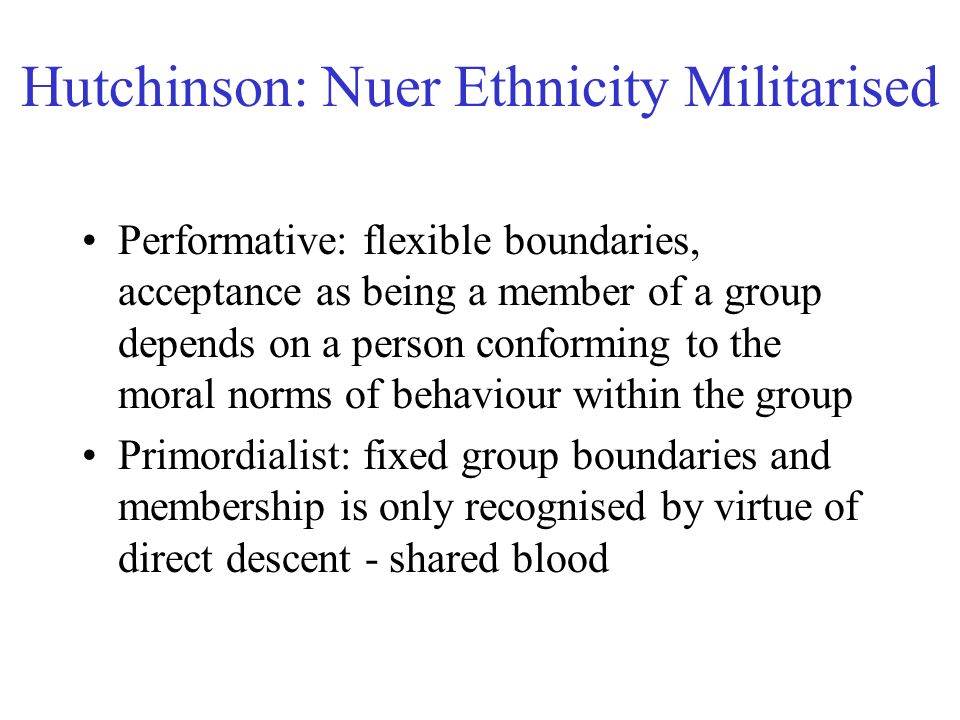 Hutchinson: Nuer Ethnicity Militarised Performative: flexible boundaries, acceptance as being a member of a group depends on a person conforming to the moral norms of behaviour within the group Primordialist: fixed group boundaries and membership is only recognised by virtue of direct descent - shared blood