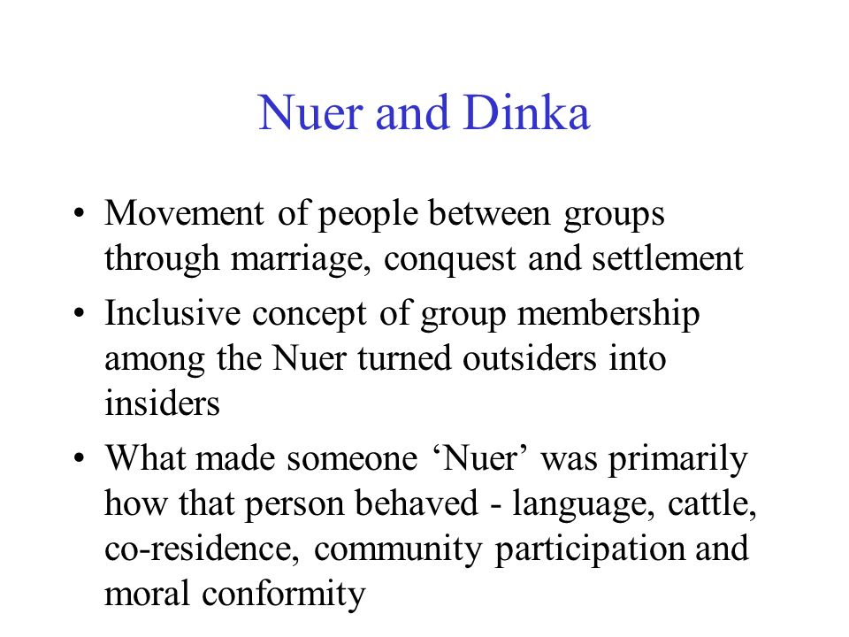 Nuer and Dinka Movement of people between groups through marriage, conquest and settlement Inclusive concept of group membership among the Nuer turned outsiders into insiders What made someone Nuer was primarily how that person behaved - language, cattle, co-residence, community participation and moral conformity