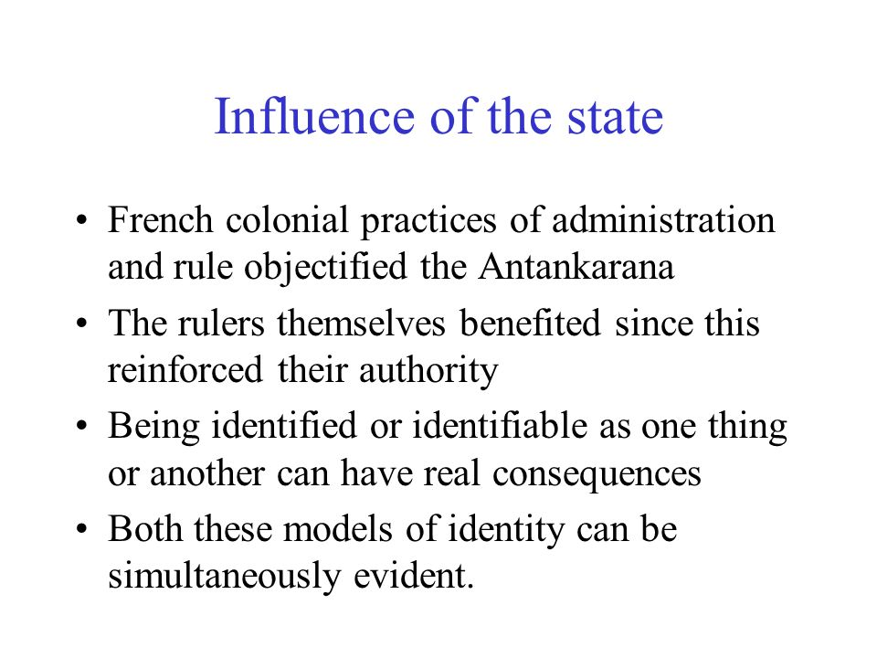 Influence of the state French colonial practices of administration and rule objectified the Antankarana The rulers themselves benefited since this reinforced their authority Being identified or identifiable as one thing or another can have real consequences Both these models of identity can be simultaneously evident.