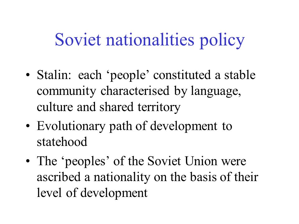 Soviet nationalities policy Stalin: each people constituted a stable community characterised by language, culture and shared territory Evolutionary path of development to statehood The peoples of the Soviet Union were ascribed a nationality on the basis of their level of development