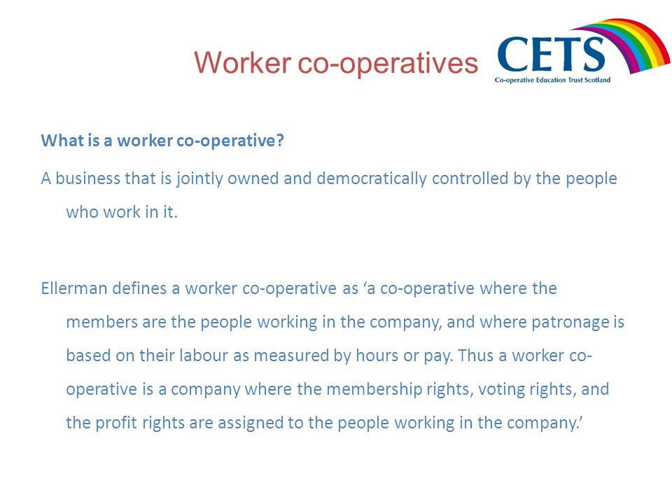 Worker co-operatives What is a worker co-operative? A business that is jointly owned and democratically controlled by the people who work in it. Eller