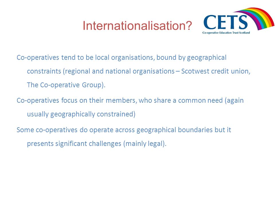 Internationalisation? Co-operatives tend to be local organisations, bound by geographical constraints (regional and national organisations – Scotwest