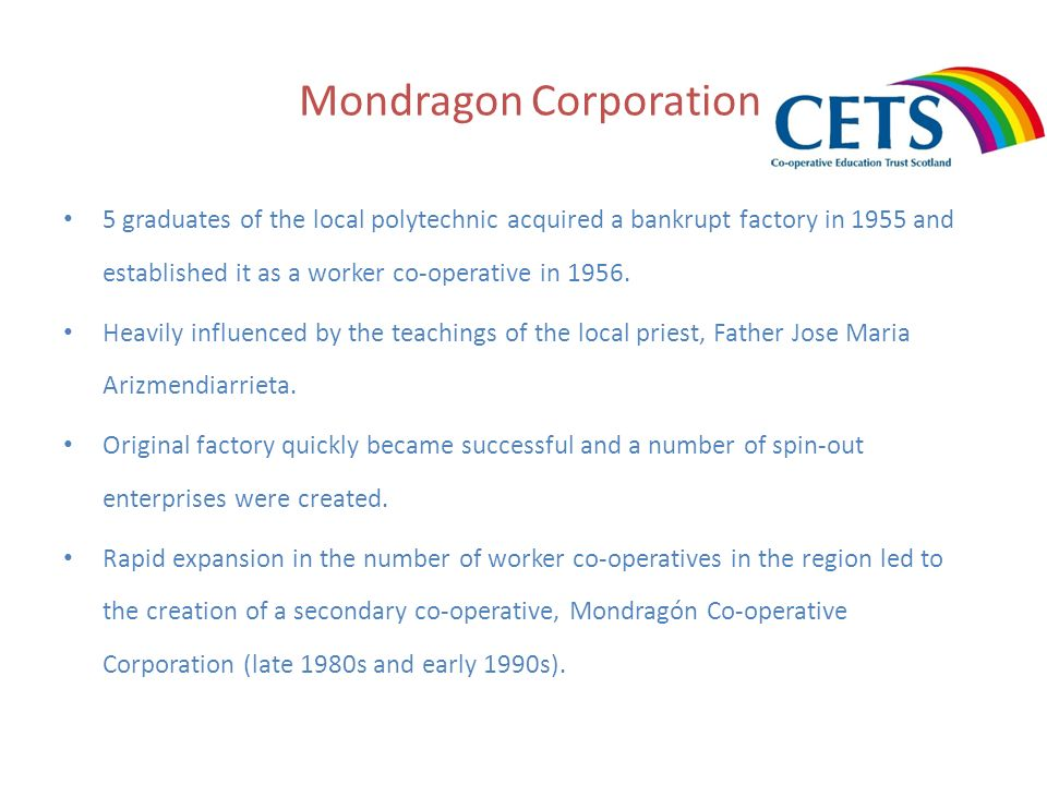 Mondragon Corporation 5 graduates of the local polytechnic acquired a bankrupt factory in 1955 and established it as a worker co-operative in 1956. He