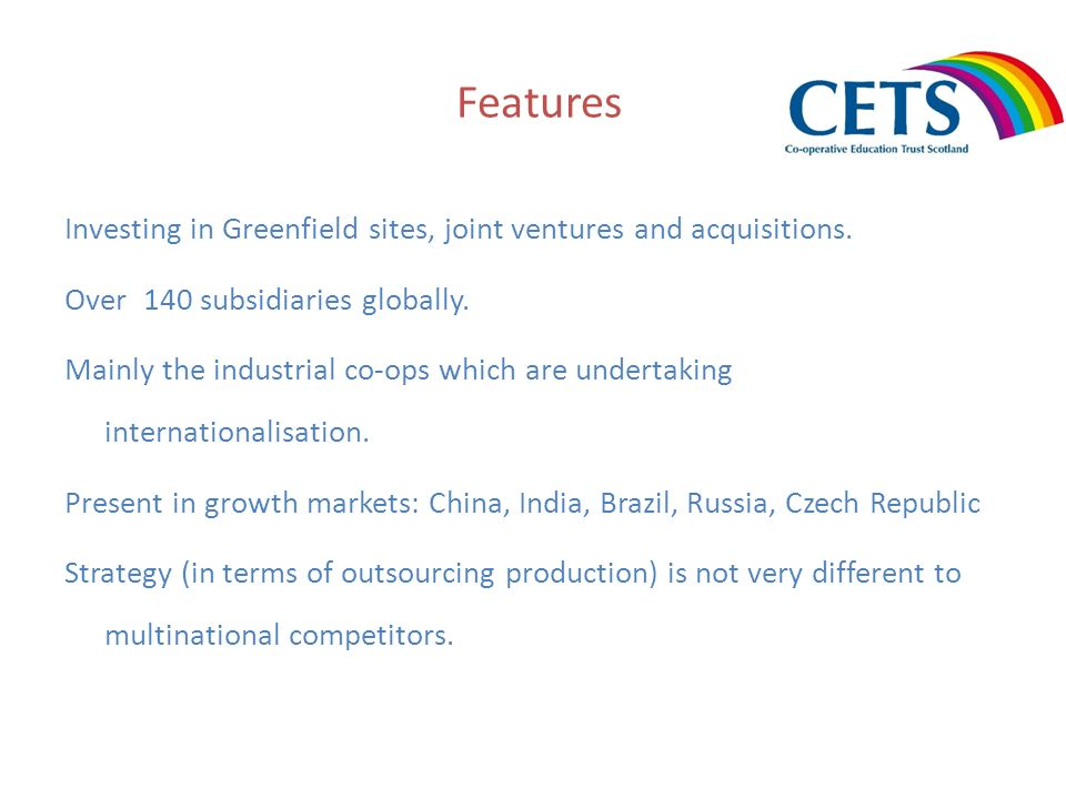 Features Investing in Greenfield sites, joint ventures and acquisitions. Over 140 subsidiaries globally. Mainly the industrial co-ops which are undert