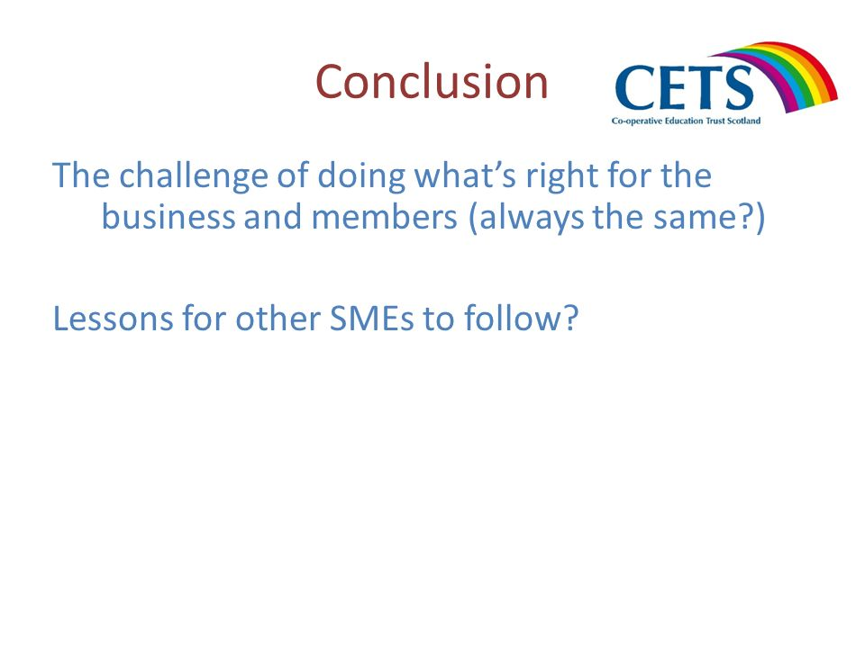 Conclusion The challenge of doing whats right for the business and members (always the same?) Lessons for other SMEs to follow?