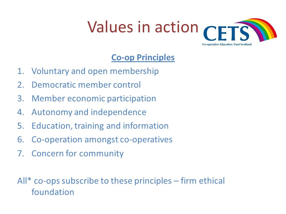 Values in action Co-op Principles 1.Voluntary and open membership 2.Democratic member control 3.Member economic participation 4.Autonomy and independe