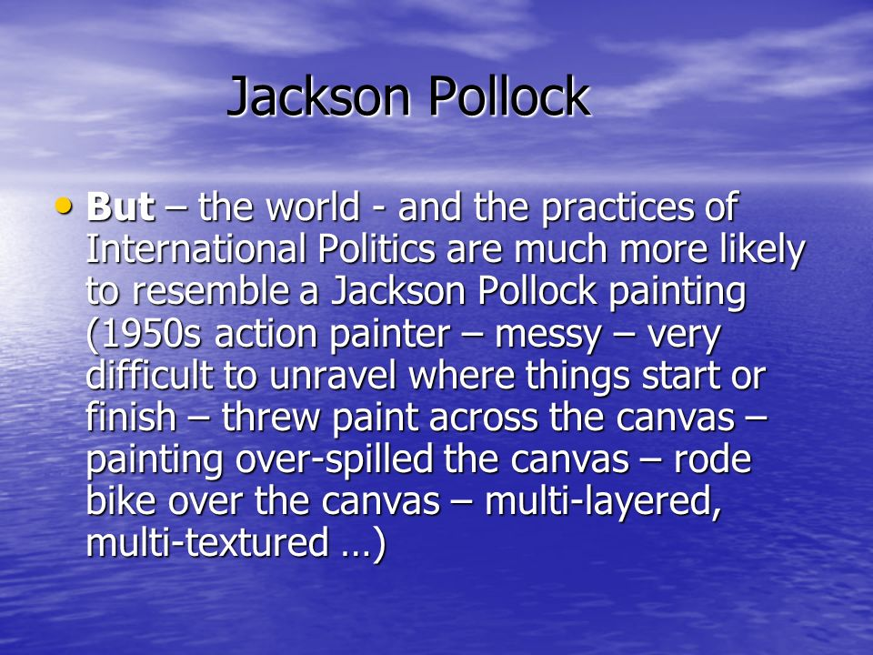 Jackson Pollock But – the world - and the practices of International Politics are much more likely to resemble a Jackson Pollock painting (1950s actio