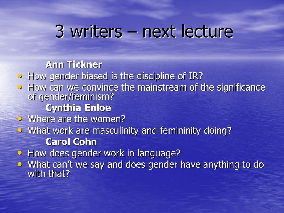 3 writers – next lecture 3 writers – next lecture Ann Tickner How gender biased is the discipline of IR? How gender biased is the discipline of IR? Ho