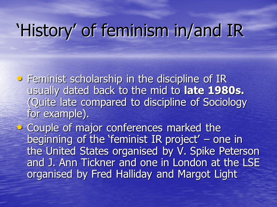 History of feminism in/and IR Feminist scholarship in the discipline of IR usually dated back to the mid to late 1980s. (Quite late compared to discip